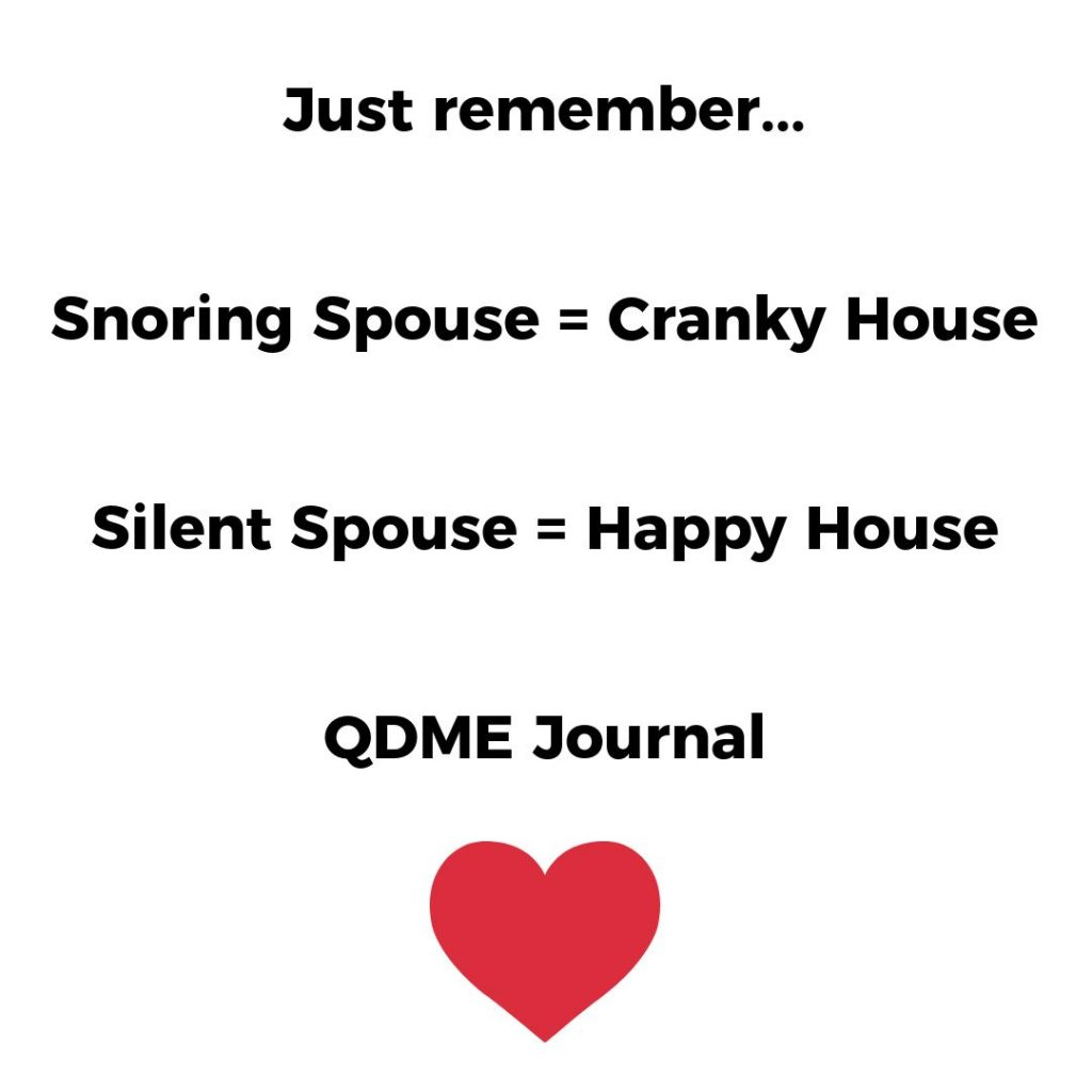 Just remember... Snoring Spouse = Cranky House Silent Spouse = Happy House QDME Journal